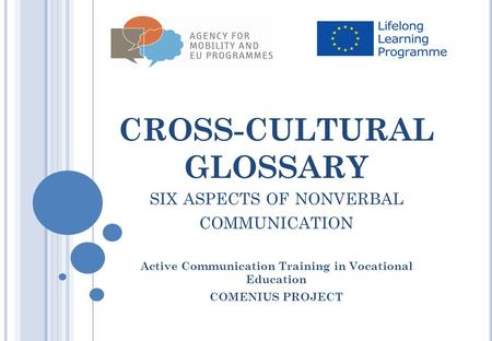 CROSS-CULTURAL GLOSSARY SIX ASPECTS OF NONVERBAL COMMUNICATION Active Communication Training in Vocational Education COMENIUS PROJECT.