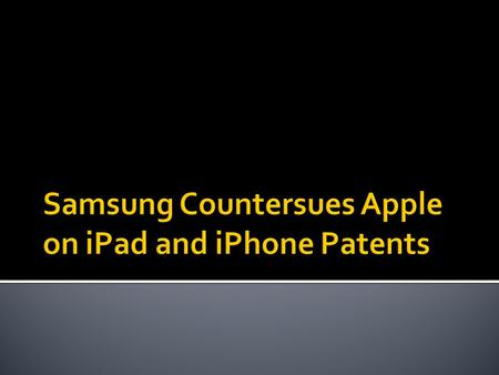  Apple sued Samsung claiming that Samsung's tablet and smart phones copied Apple's iPad and iPhone  Samsung countersued Apple for damaging 10 patents.