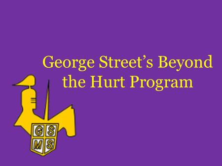George Street's Beyond the Hurt Program. Who We Are and What We Do We are anti-bullying crusaders at George Street Middle School who wish for all students.