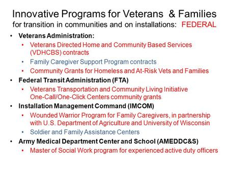 Innovative Programs for Veterans & Families for transition in communities and on installations: FEDERAL Veterans Administration: Veterans Directed Home.