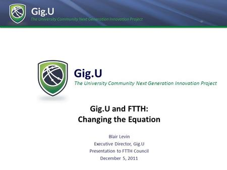 The University Community Next Generation Innovation Project Gig.U Blair Levin Executive Director, Gig.U Presentation to FTTH Council December 5, 2011 The.
