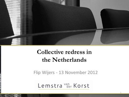 Collective redress in the Netherlands Flip Wijers - 13 November 2012 1.