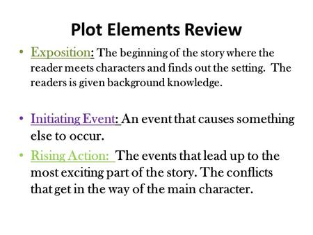Plot Elements Review Exposition: The beginning of the story where the reader meets characters and finds out the setting. The readers is given background.