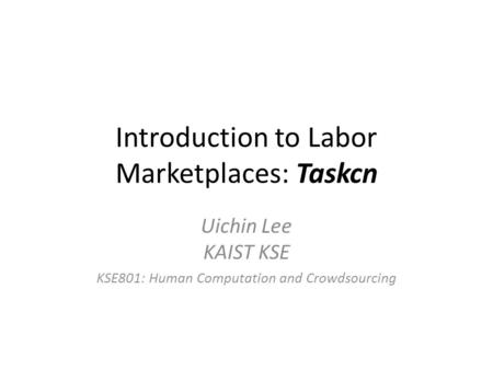 Introduction to Labor Marketplaces: Taskcn Uichin Lee KAIST KSE KSE801: Human Computation and Crowdsourcing.