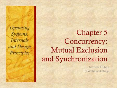 Chapter 5 Concurrency: Mutual Exclusion and Synchronization Operating Systems: Internals and Design Principles Seventh Edition By William Stallings.