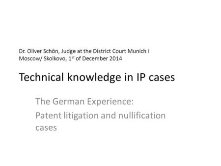 Dr. Oliver Schön, Judge at the District Court Munich I Moscow/ Skolkovo, 1 st of December 2014 Technical knowledge in IP cases The German Experience: Patent.