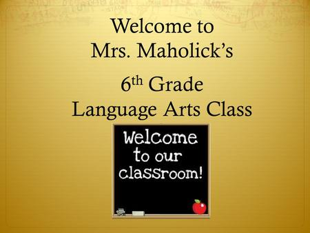 Welcome to Mrs. Maholick's 6 th Grade Language Arts Class.