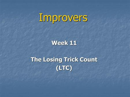 Improvers Week 11 The Losing Trick Count (LTC). LTC We have used mainly HCP for decisions on what to bid We have used mainly HCP for decisions on what.