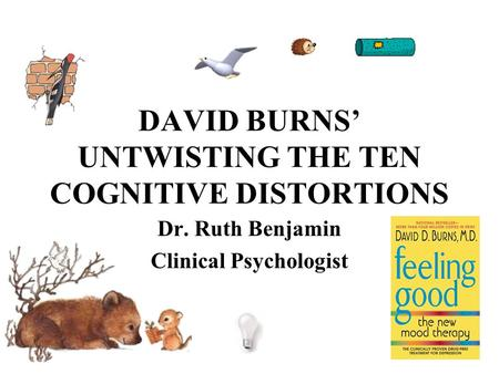 DAVID BURNS' UNTWISTING THE TEN COGNITIVE DISTORTIONS Dr. Ruth Benjamin Clinical Psychologist.