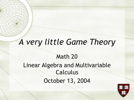 A very little Game Theory Math 20 Linear Algebra and Multivariable Calculus October 13, 2004.