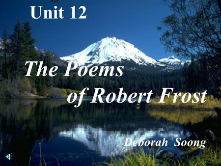Unit 12 The Poems of Robert Frost Deborah Soong.