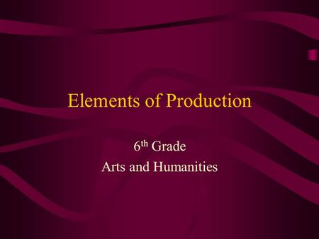 Elements of Production 6 th Grade Arts and Humanities.