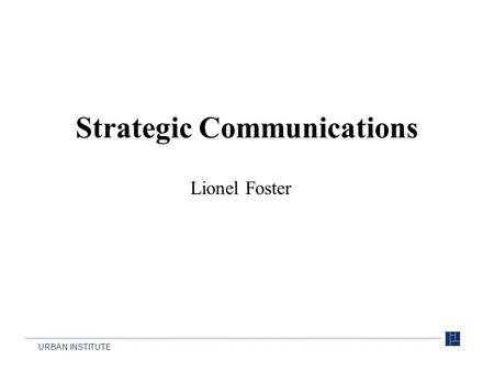 URBAN INSTITUTE Strategic Communications Lionel Foster.