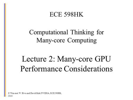 ECE 598HK Computational Thinking for Many-core Computing Lecture 2: Many-core GPU Performance Considerations © Wen-mei W. Hwu and David Kirk/NVIDIA,