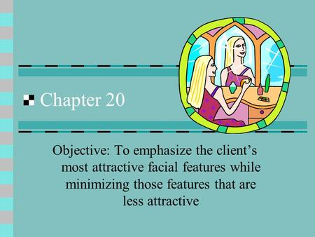 Chapter 20 Objective: To emphasize the client's most attractive facial features while minimizing those features that are less attractive.