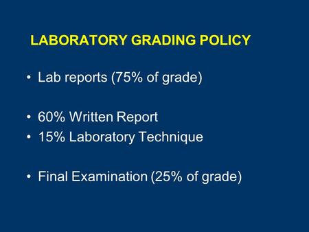 LABORATORY GRADING POLICY Lab reports (75% of grade) 60% Written Report 15% Laboratory Technique Final Examination (25% of grade)