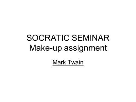 "SOCRATIC SEMINAR Make-up assignment Mark Twain. Socratic method (seminar)  ""The Socratic method of teaching."