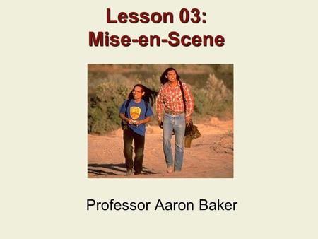 Lesson 03: Mise-en-Scene Professor Aaron Baker. Previous Lecture Narrative Structure Classical Hollywood Narrative Style How Jurassic Park (1993) and.