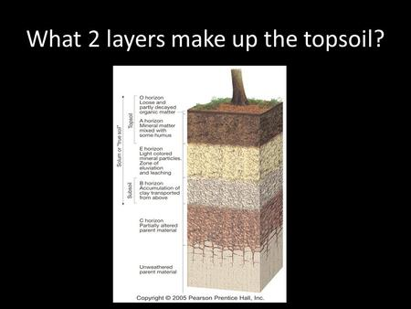What 2 layers make up the topsoil?. Horizon O and horizon A make up topsoil.