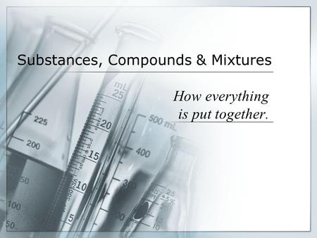 Substances, Compounds & Mixtures How everything is put together.
