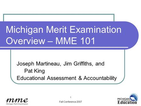 Fall Conference 2007 1 Michigan Merit Examination Overview – MME 101 Joseph Martineau, Jim Griffiths, and Pat King Educational Assessment & Accountability.