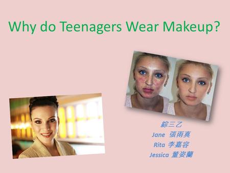 Why do Teenagers Wear Makeup? 綜三乙 Jane 張雨真 Rita 李嘉容 Jessica 董姿蘭.