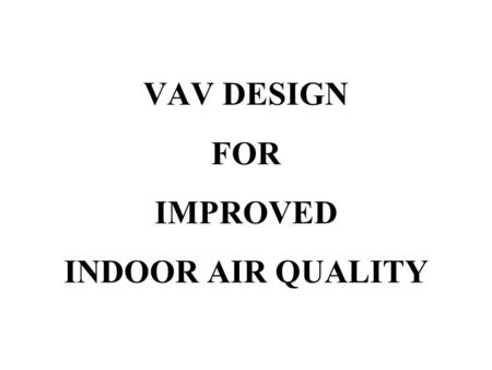 "VAV DESIGN FOR IMPROVED INDOOR AIR QUALITY. ""Air conditioning is the control of the humidity of air by either increasing or decreasing its moisture content."