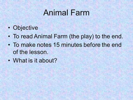 Animal Farm Objective To read Animal Farm (the play) to the end. To make notes 15 minutes before the end of the lesson. What is it about?