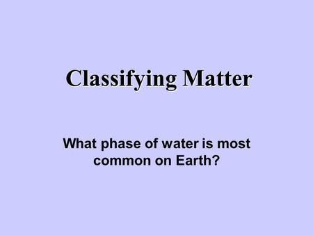 Classifying Matter What phase of water is most common on Earth?