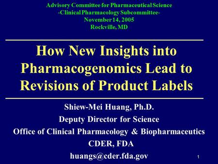 1 How New Insights into Pharmacogenomics Lead to Revisions of Product Labels Shiew-Mei Huang, Ph.D. Deputy Director for Science Office of Clinical Pharmacology.