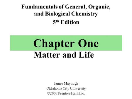 Chapter One Matter and Life Fundamentals of General, Organic, and Biological Chemistry 5 th Edition James Mayhugh Oklahoma City University  2007 Prentice.