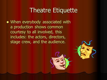 Theatre Etiquette When everybody associated with a production shows common courtesy to all involved, this includes: the actors, directors, stage crew,