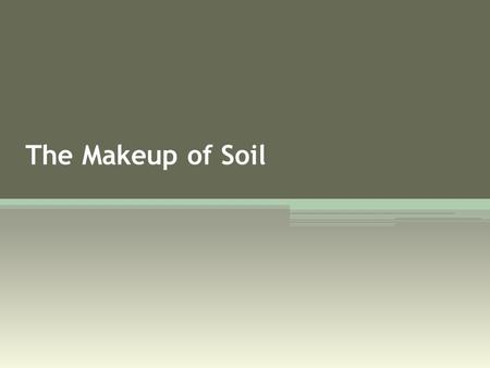 The Makeup of Soil. What is soil? Layer on the earth's crust that provides a combination of resources.