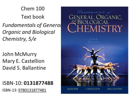 Chem 100 Text book Fundamentals of General, Organic and Biological Chemistry, 5/e John McMurry Mary E. Castellion David S. Ballantine ISBN-10: 0131877488.