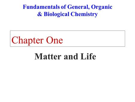 Chapter One Matter and Life Fundamentals of General, Organic & Biological Chemistry.