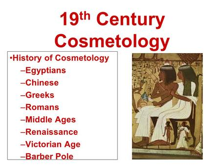 19 th Century Cosmetology History of Cosmetology –Egyptians –Chinese –Greeks –Romans –Middle Ages –Renaissance –Victorian Age –Barber Pole.
