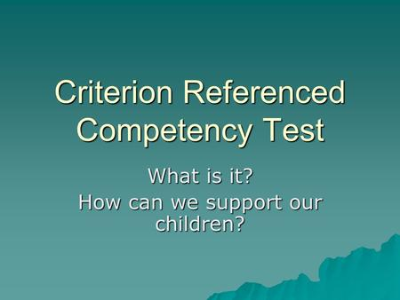 Criterion Referenced Competency Test What is it? How can we support our children?