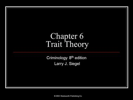 © 2003 Wadsworth Publishing Co. Chapter 6 Trait Theory Criminology 8 th edition Larry J. Siegel.