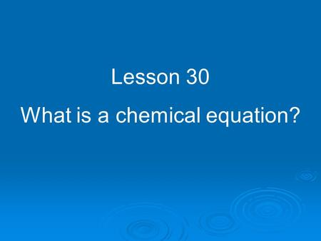 Lesson 30 What is a chemical equation?. When you tear a piece of paper into tiny pieces, you still have paper, right? No chemical changes have been made.