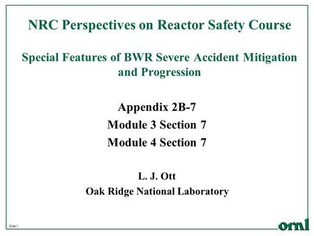 Slide 1 NRC Perspectives on Reactor Safety Course Special Features of BWR Severe Accident Mitigation and Progression L. J. Ott Oak Ridge National Laboratory.
