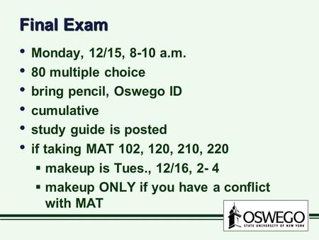 Final Exam Monday, 12/15, 8-10 a.m. 80 multiple choice bring pencil, Oswego ID cumulative study guide is posted if taking MAT 102, 120, 210, 220  makeup.