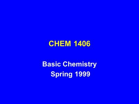 CHEM 1406 Basic Chemistry Spring 1999. Basic Chemistry One-semester course with laboratory Designed for Health Science Student - RN program Required as.