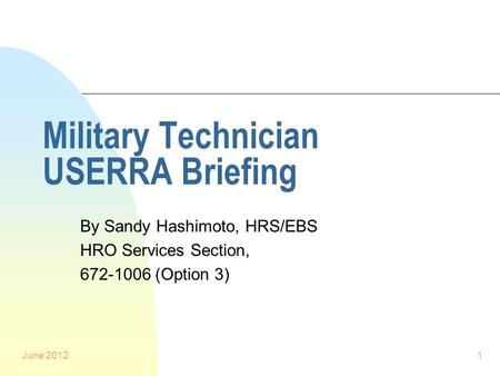 June 20121 Military Technician USERRA Briefing By Sandy Hashimoto, HRS/EBS HRO Services Section, 672-1006 (Option 3)