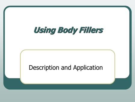 Using Body Fillers Description and Application. History of fillers Lead was the filler of choice through the 1950's The early 50's seen the the first.