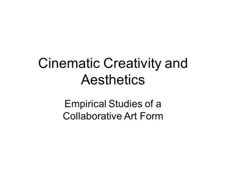 Cinematic Creativity and Aesthetics Empirical Studies of a Collaborative Art Form.