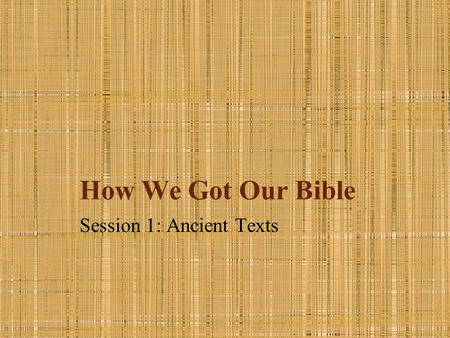 How We Got Our Bible Session 1: Ancient Texts. Introduction All Scripture is inspired by God and profitable for teaching, for reproof, for correction,