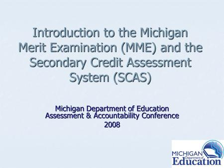 Introduction to the Michigan Merit Examination (MME) and the Secondary Credit Assessment System (SCAS) Michigan Department of Education Assessment & Accountability.