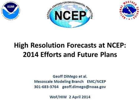 High Resolution Forecasts at NCEP: 2014 Efforts and Future Plans Geoff DiMego et al. Mesoscale Modeling Branch EMC/NCEP 301-683-3764