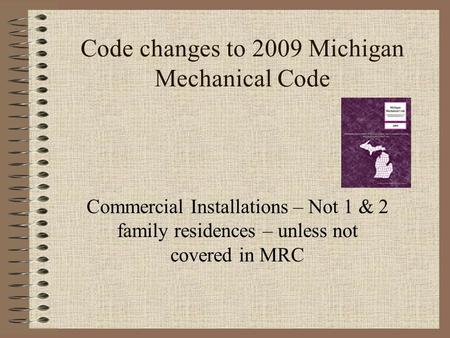 Code changes to 2009 Michigan Mechanical Code Commercial Installations – Not 1 & 2 family residences – unless not covered in MRC.