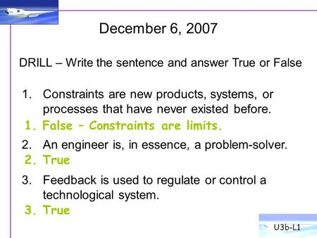 U3b-L1 December 6, 2007 DRILL – Write the sentence and answer True or False Constraints are new products, systems, or processes that have never existed.